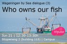 Wageningen by Sea dialogue: Who owns our fish