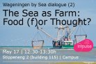 Wageningen by Sea dialogue: The Sea as Farm: Food (f)or Thought?